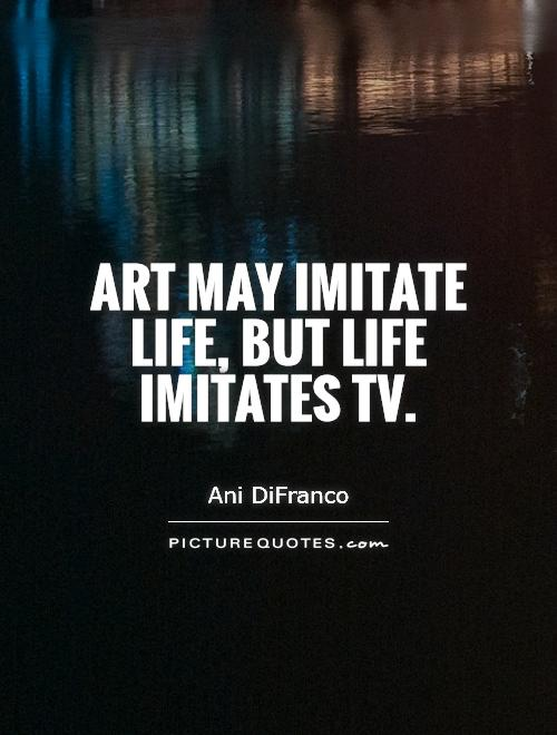 Art may imitate life, but life imitates TV. Picture Quote #1