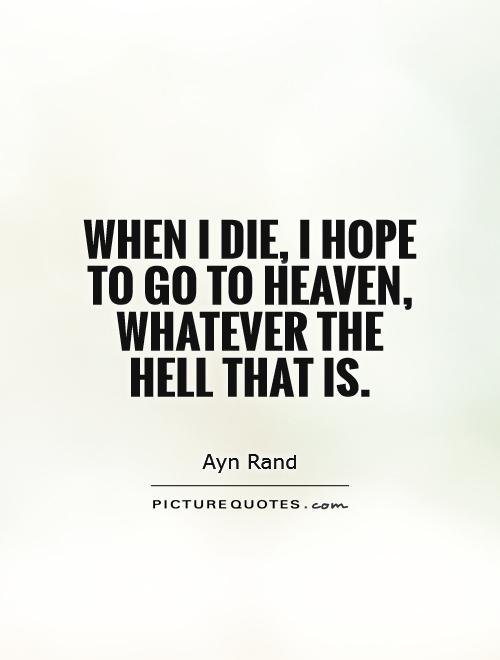 When I die, I hope to go to Heaven, whatever the Hell that