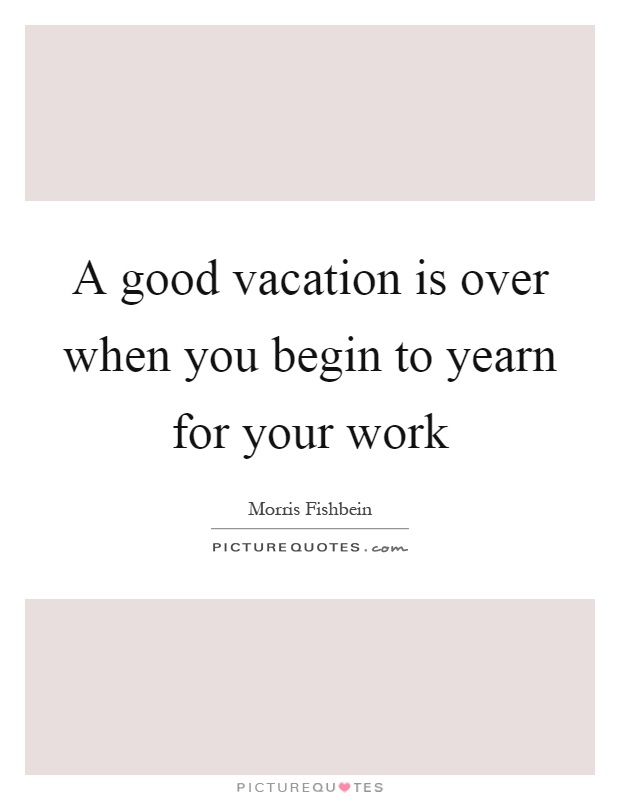 A Good Vacation Is Over When You Begin To Yearn For Your Work Picture Quotes