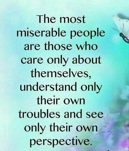 The most miserable people are those who only care about themselves, understand only their own troubles, and see only their own perspective. Picture Quote #1