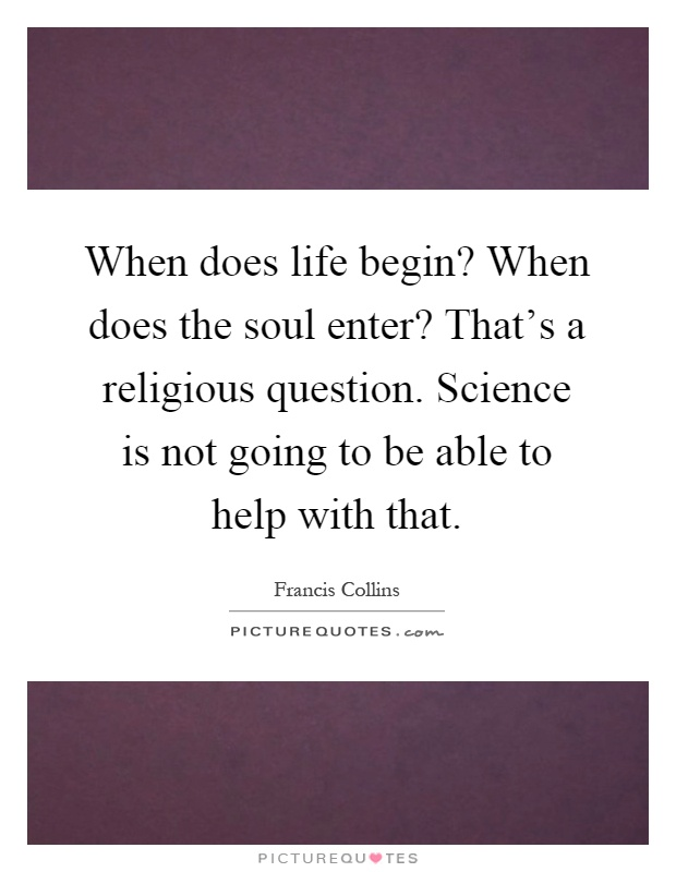 When does life begin? When does the soul enter? That's a religious ...