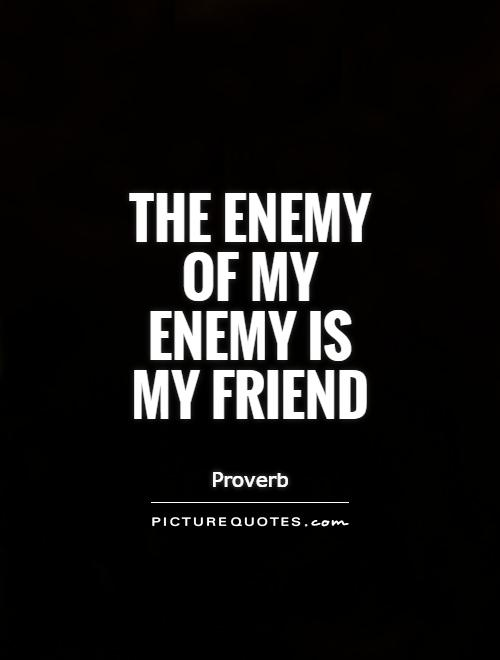 The enemy of my enemy is my friend Picture Quote #1