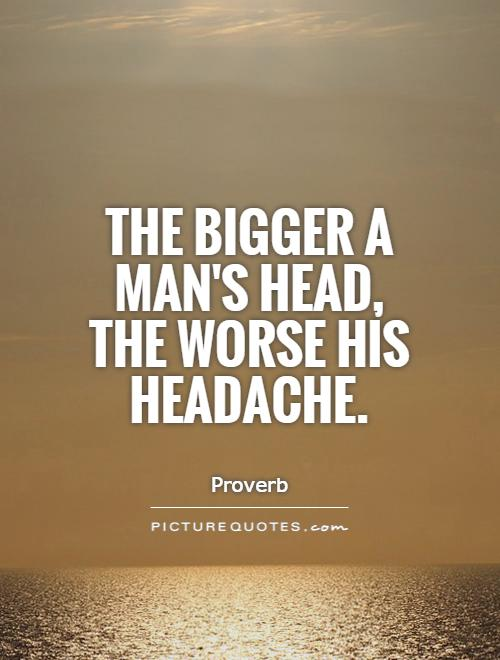 https://i0.wp.com/img.picturequotes.com/2/20/19872/the-bigger-a-mans-head-the-worse-his-headache-quote-1.jpg