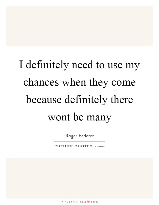 I definitely need to use my chances when they come because  Picture Quotes