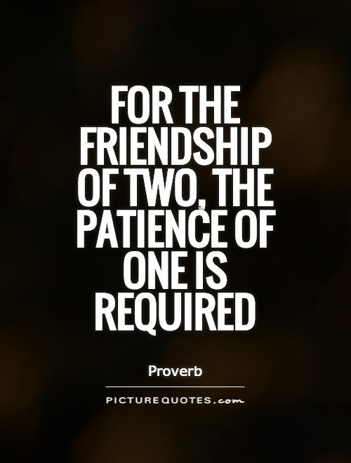 https://i0.wp.com/img.picturequotes.com/2/21/20581/for-the-friendship-of-two-the-patience-of-one-is-required-quote-1.jpg