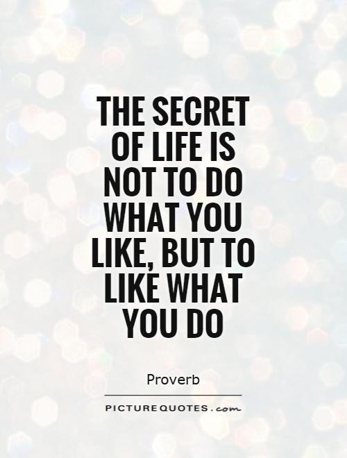 The secret of life is not to do what you like, but to like