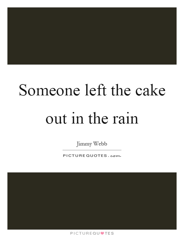 Left The Cake Out In The Rain : Someone, Picture, Quotes