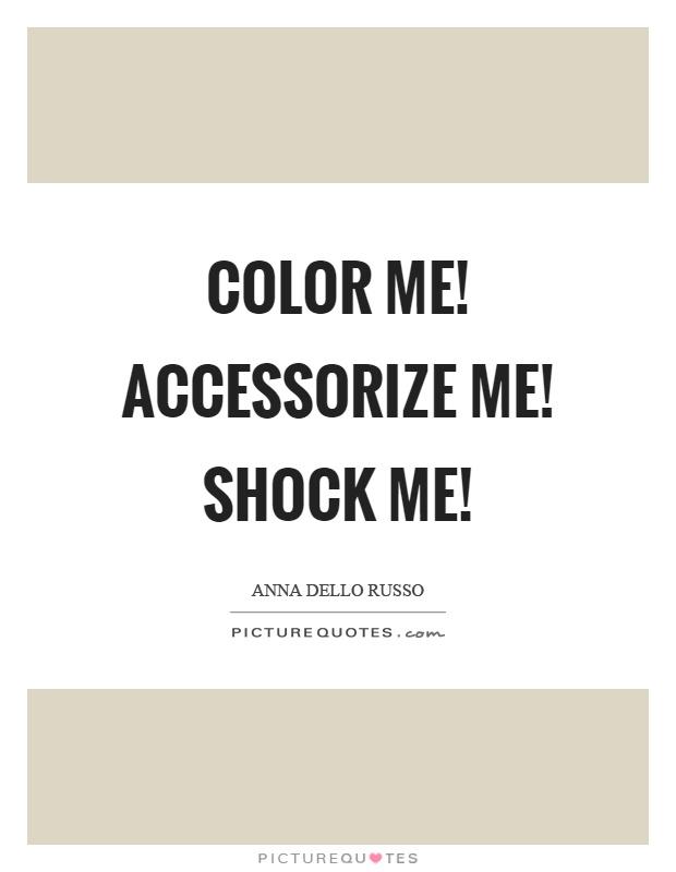 Color me Accessorize me Shock me  Picture Quotes