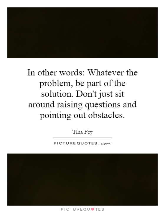 In other words: Whatever the problem. be part of the solution....   Picture Quotes