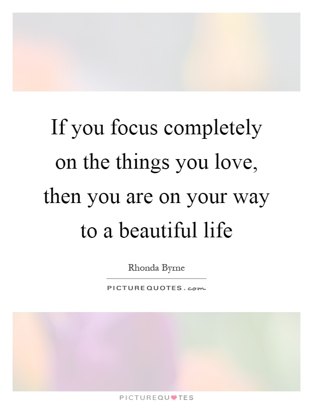 If you focus completely on the things you love then you ...