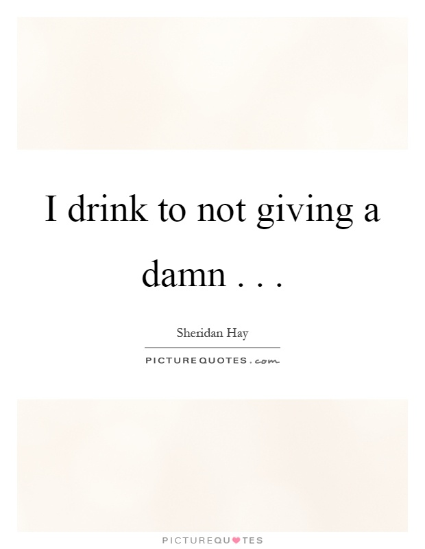 Quotes About Not Giving A Damn : quotes, about, giving, Drink, Giving, Picture, Quotes