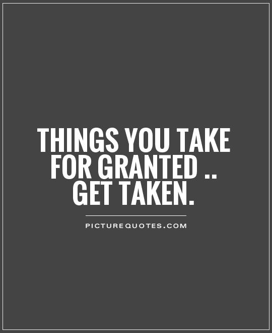 Don T Take Me For Granted Quotes : granted, quotes, Taken, Granted, Quotes, Sayings, Picture