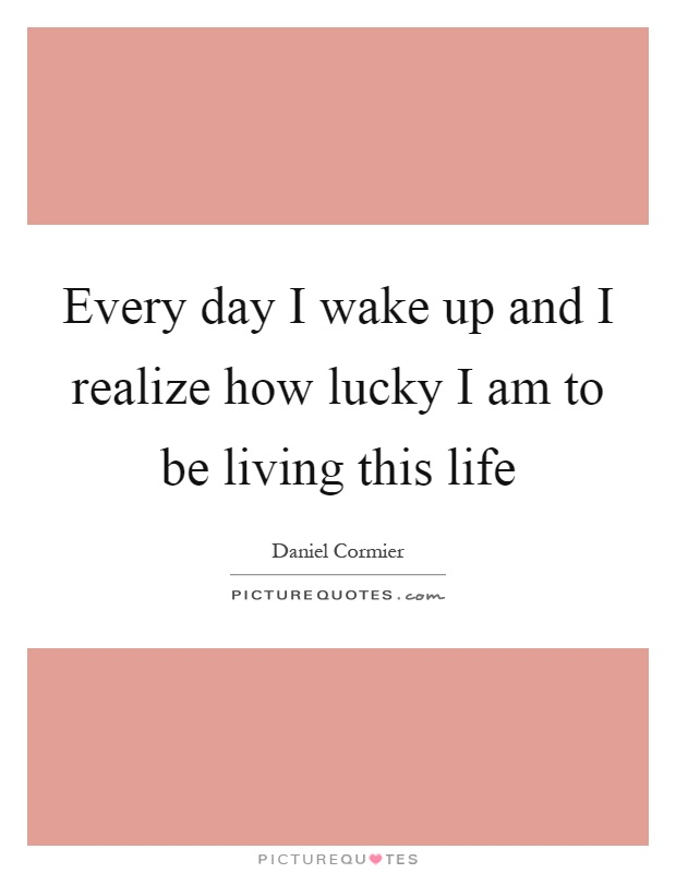 Every Day I Wake Up And I Realize How Lucky I Am To Be Living Picture Quotes