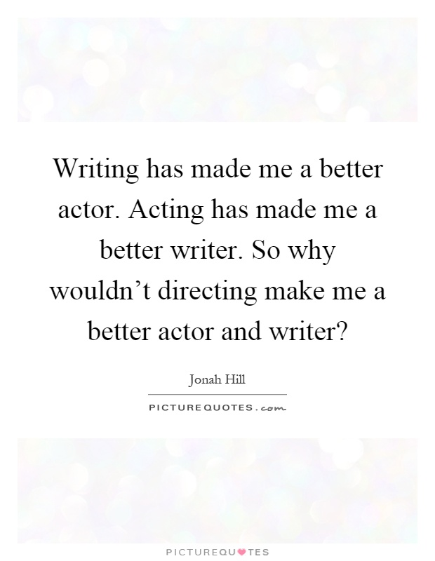 Writing Has Made Me A Better Actor Acting Has Made Me A Better  Picture Quotes