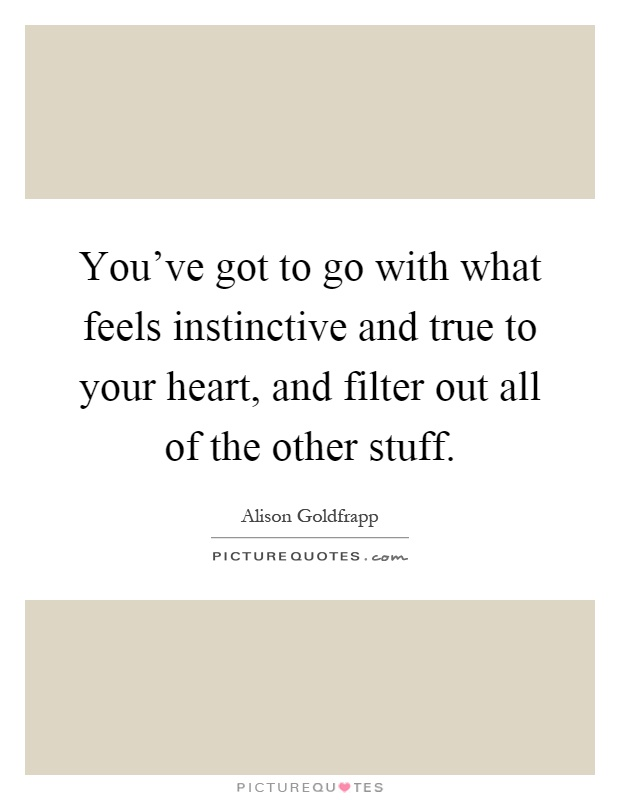 Image result for you've got to go with what feels instinctive and true to your heart