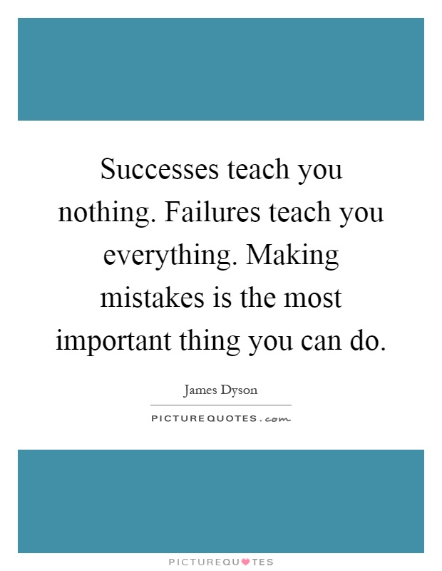 https://i0.wp.com/img.picturequotes.com/2/362/361265/successes-teach-you-nothing-failures-teach-you-everything-making-mistakes-is-the-most-important-quote-1.jpg
