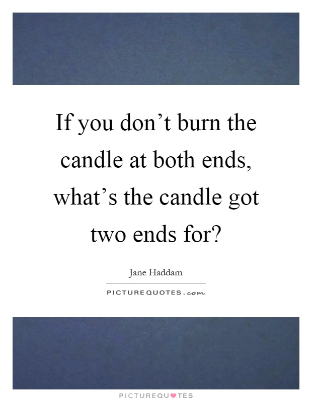 Burning The Candle At Both Ends Meme : burning, candle, Don't, Candle, Ends,, What's, Got..., Picture, Quotes