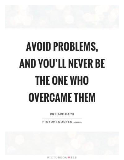 Avoid problems, and you'll never be the one who overcame ...