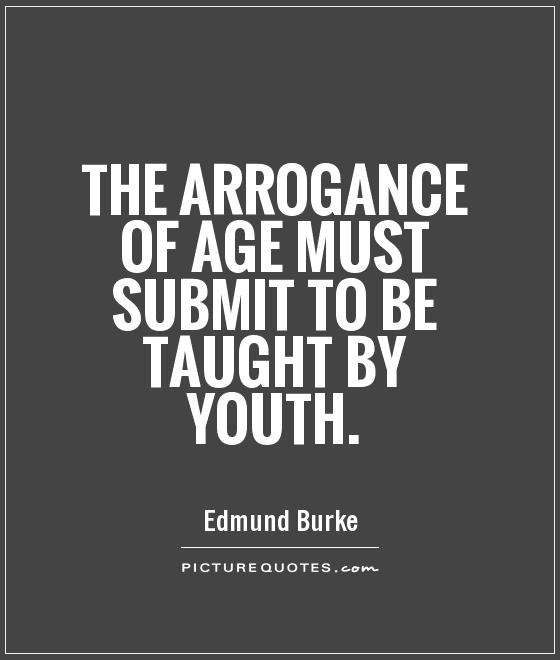 https://i0.wp.com/img.picturequotes.com/2/4/3209/the-arrogance-of-age-must-submit-to-be-taught-by-youth-quote-1.jpg