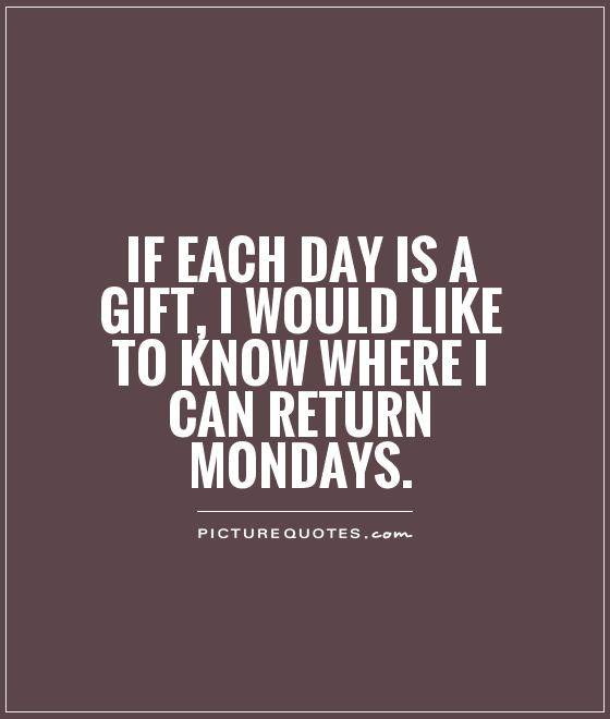 https://i0.wp.com/img.picturequotes.com/2/4/3660/if-each-day-is-a-gift-i-would-like-to-know-where-i-can-return-mondays-quote-1.jpg