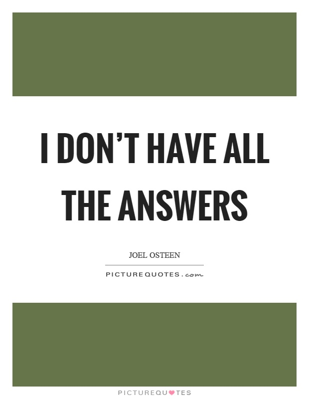 I don't have all the answers | Picture Quotes