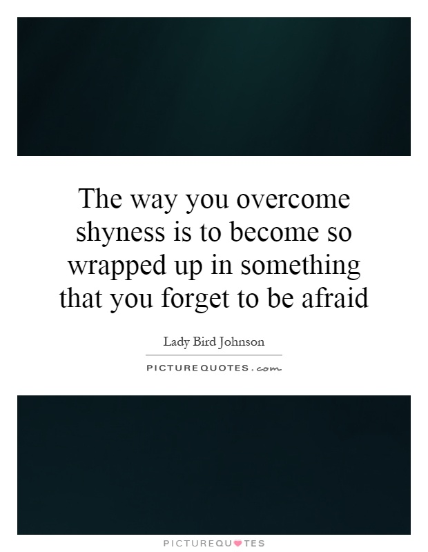 The Way You Overcome Shyness Is To Become So Wrapped Up In