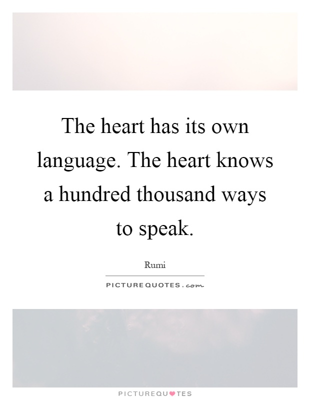 The heart has its own language. The heart knows a hundred thousand ways to speak Picture Quote #1