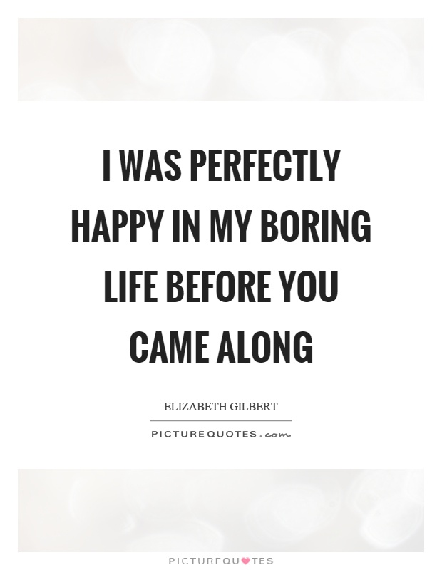 Boring Life Quotes : boring, quotes, Perfectly, Happy, Boring, Before, Along, Picture, Quotes