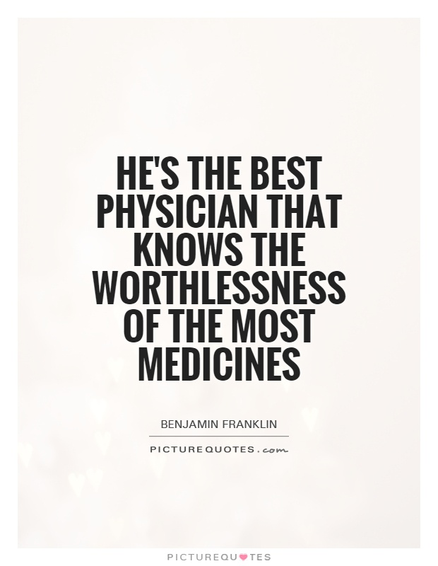 He's the best physician that knows the worthlessness of