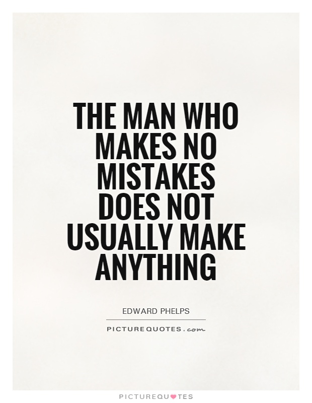 The man who makes no mistakes does not usually make