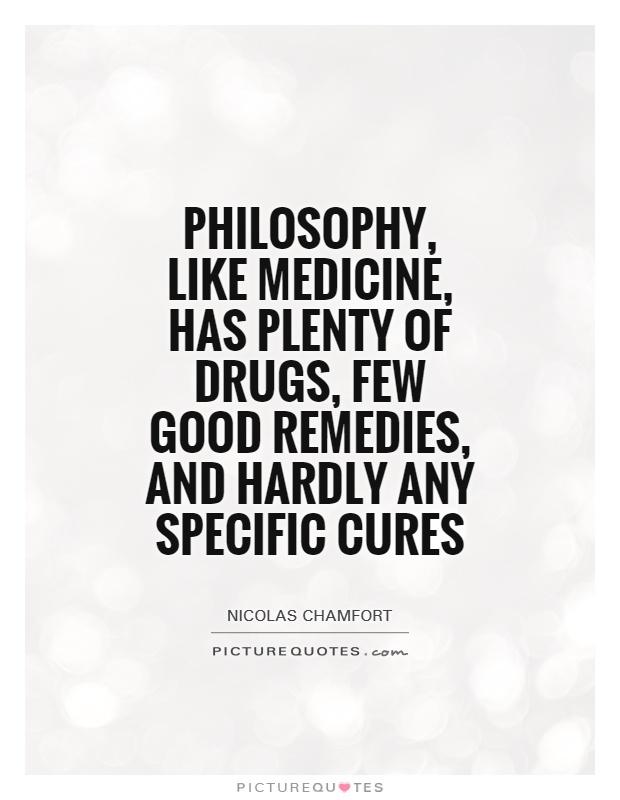 Philosophy, like medicine, has plenty of drugs, few good