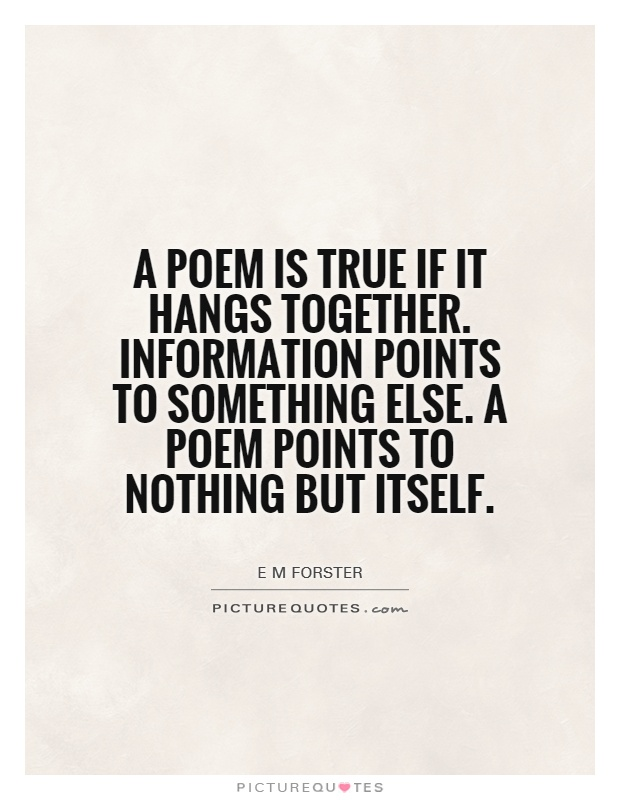 A poem is true if it hangs together. Information points to