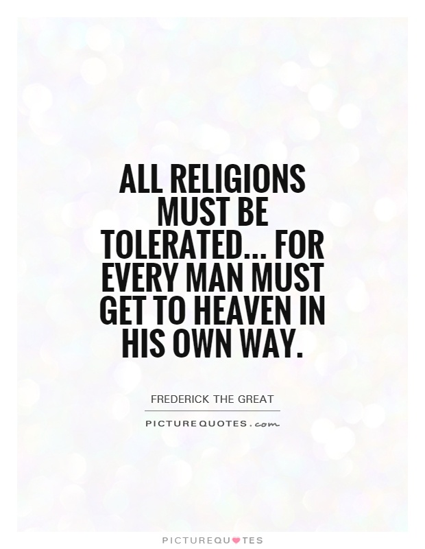 All religions must be tolerated... For every man must get