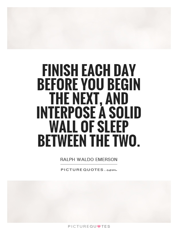 Finish each day before you begin the next, and interpose a