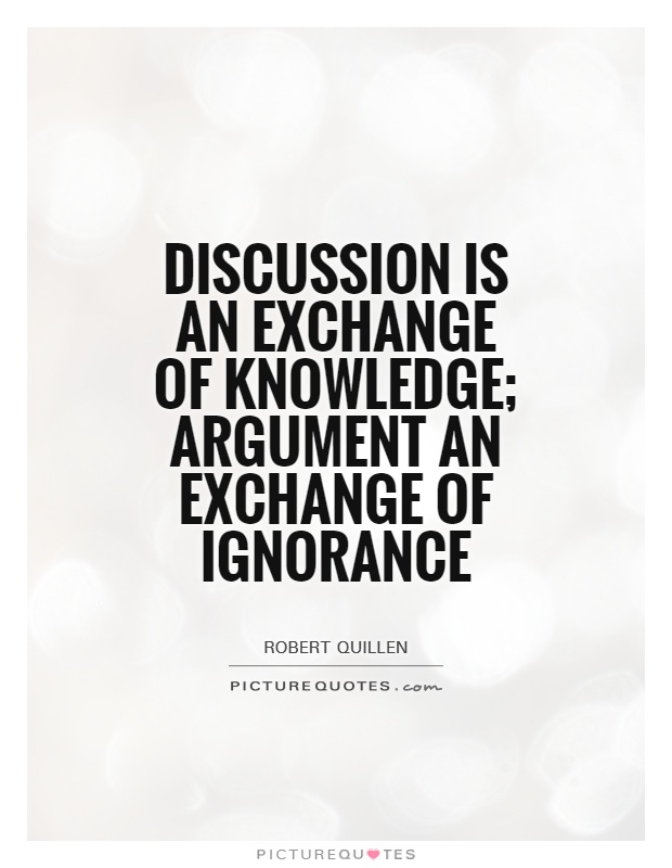 Discussion is an exchange of knowledge; argument an
