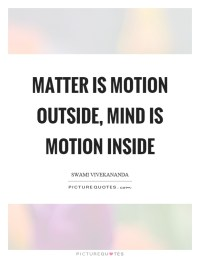 Matter is motion outside, mind is motion inside   Picture ...