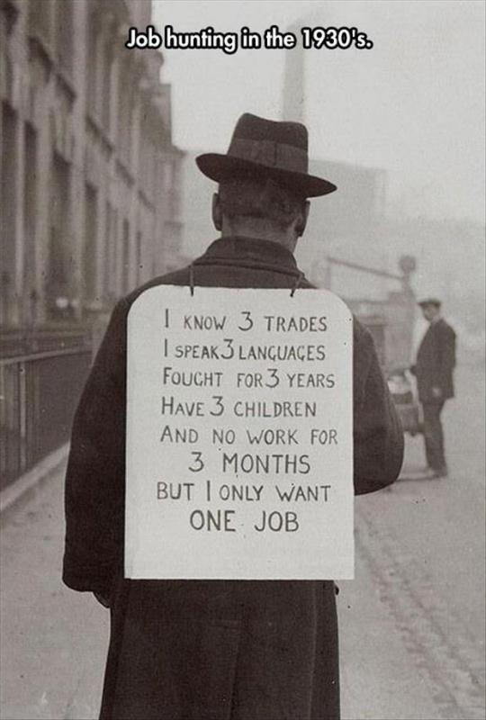 Job hunting in the 1930's. I know 3 trades. I speak 3 languages. Fought for 3 years. Have 3 children. And no work for 3 months. But I only want one job. Picture Quote #1