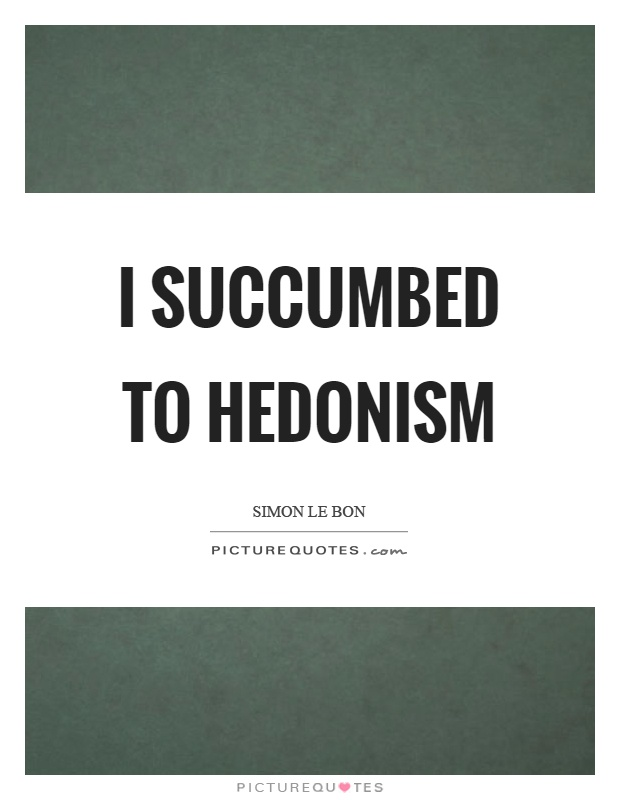 Hedonism Quotes  Hedonism Sayings  Hedonism Picture Quotes