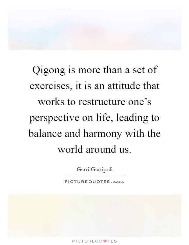 qigong is more than a set of exercises it an attitude that works to restructure ones perspective quote 1