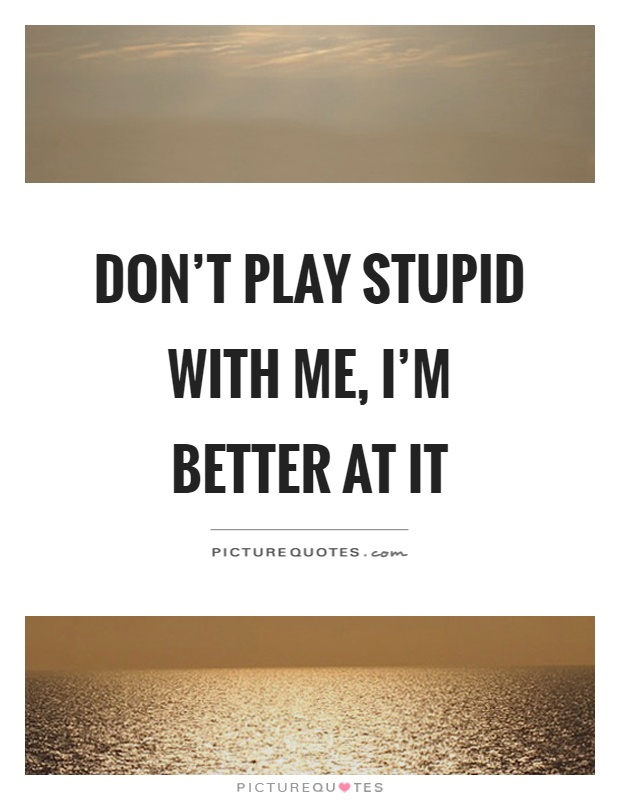 Dont Play Me Quotes : quotes, Don't, Stupid, Better, Picture, Quotes