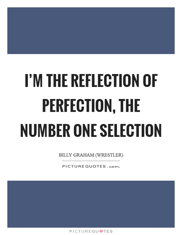 Im The Reflection Of Perfection The Number One Selection