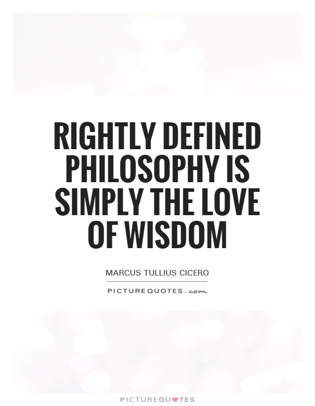 Rightly Defined Philosophy Is Simply The Love Of Wisdom