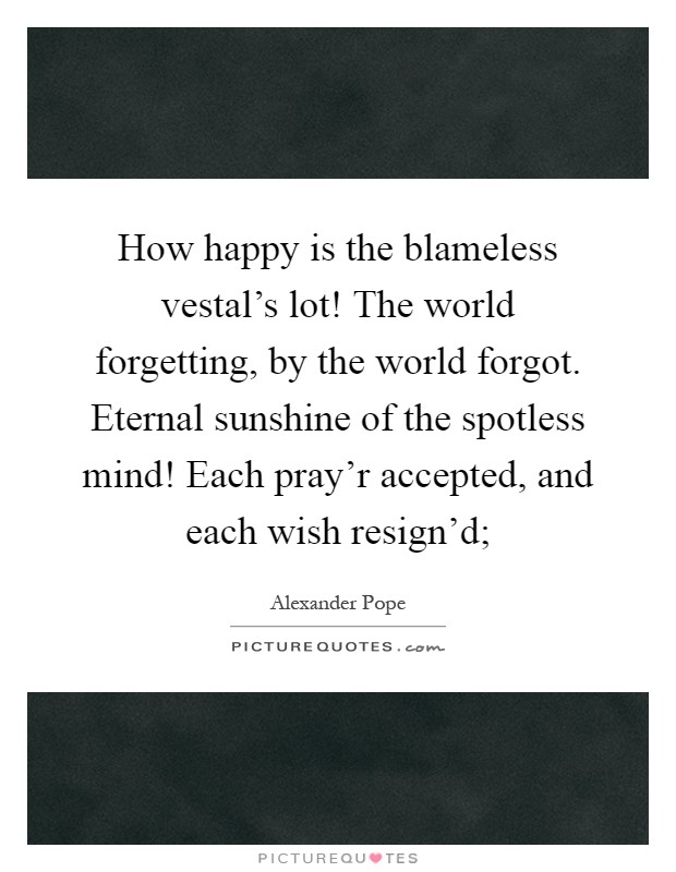 Eternal Sunshine Of The Spotless Mind Quote Alexander Pope : eternal, sunshine, spotless, quote, alexander, Happy, Blameless, Vestal's, World, Forgetting,..., Picture, Quotes