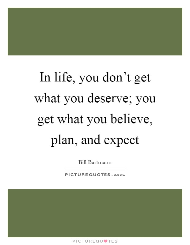 In life, you don't get what you deserve; you get what you believe, plan, and expect Picture Quote #1