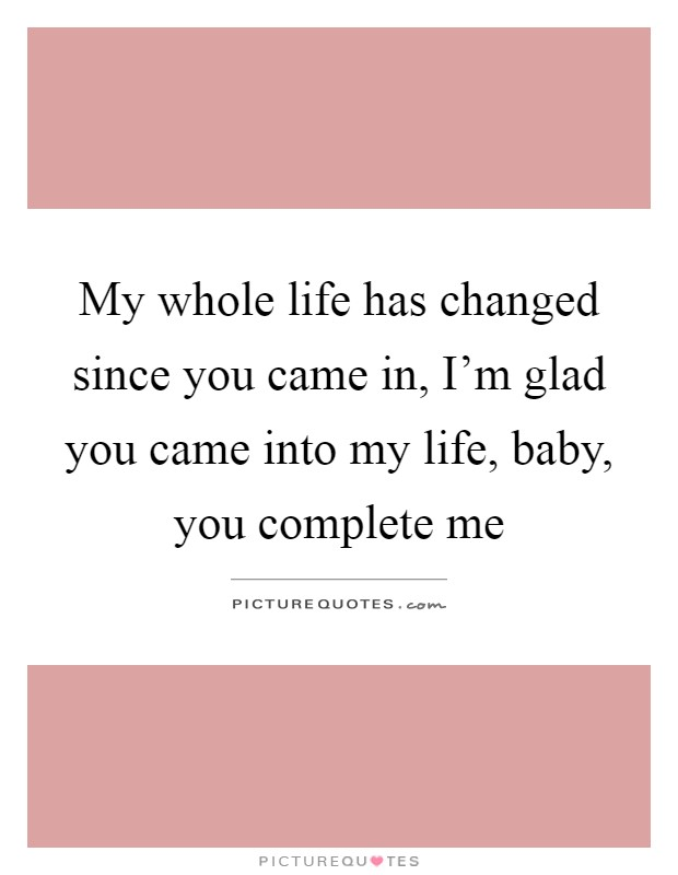 When You Came Into My Life Quotes : quotes, Whole, Changed, Since, Came..., Picture, Quotes