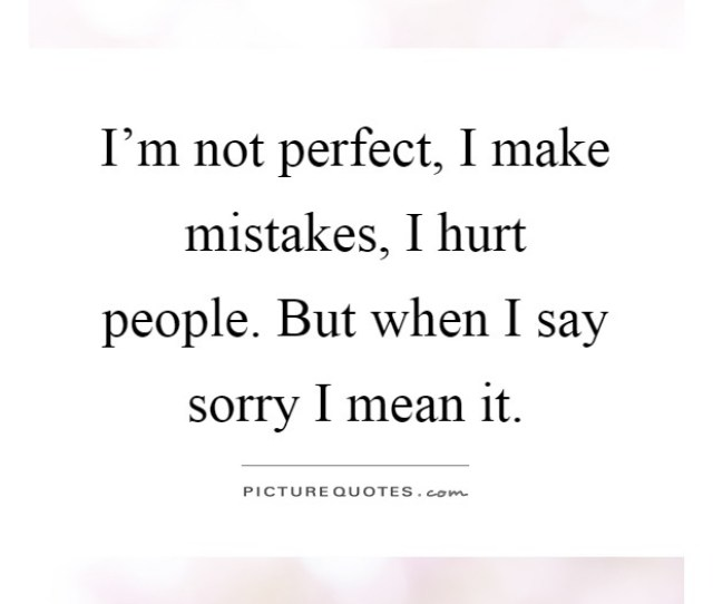 Im Not Perfect I Make Mistakes I Hurt People But When I Say Sorry I Mean It