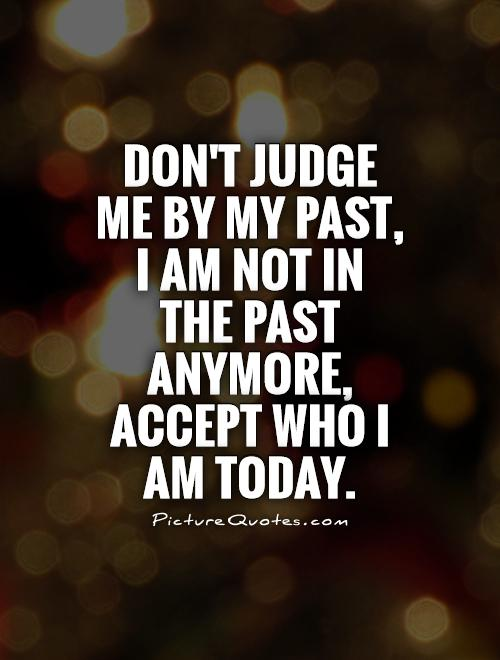 Dont judge me by my past I am not in the past anymore