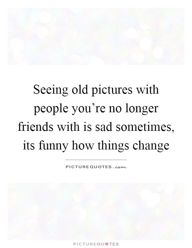 About Quotes Friends Sad Changing