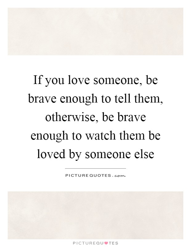 Watching Someone You Love Love Someone Else Quotes : watching, someone, quotes, Someone,, Brave, Enough, Them,, Otherwise,, Be..., Picture, Quotes