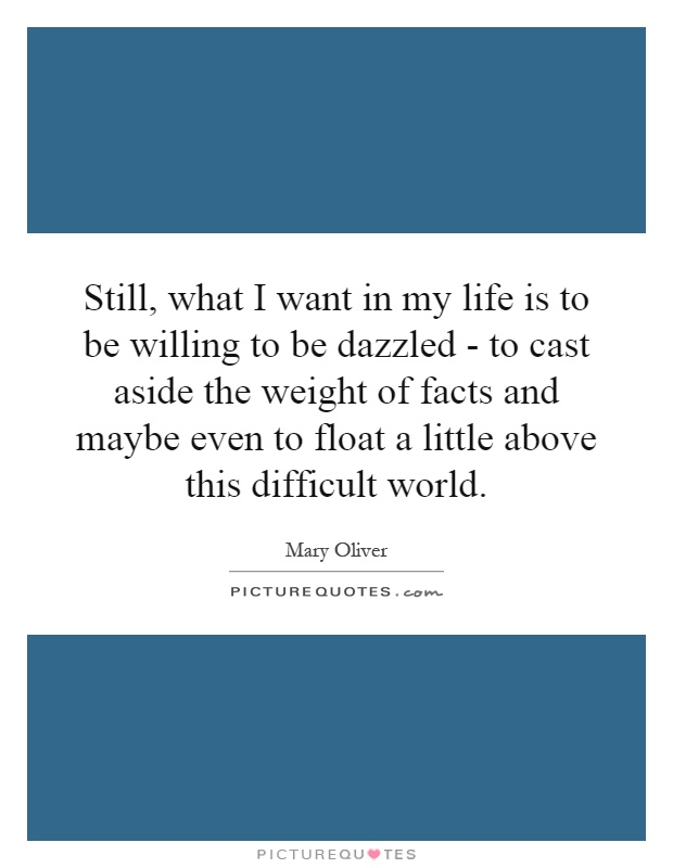 "Image result for ""Still, what I want in my life is to be willing to be dazzled— to cast aside the weight of facts and maybe even to float a little above this difficult world."""